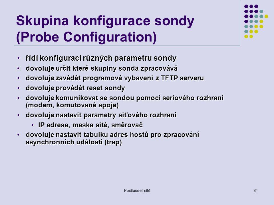 Počítačové sítě81 Skupina konfigurace sondy (Probe Configuration) řídí konfiguraci různých parametrů sondyřídí konfiguraci různých parametrů sondy dovoluje určit které skupiny sonda zpracovávádovoluje určit které skupiny sonda zpracovává dovoluje zavádět programové vybavení z TFTP serverudovoluje zavádět programové vybavení z TFTP serveru dovoluje provádět reset sondydovoluje provádět reset sondy dovoluje komunikovat se sondou pomocí seriového rozhraní (modem, komutované spoje)dovoluje komunikovat se sondou pomocí seriového rozhraní (modem, komutované spoje) dovoluje nastavit parametry síťového rozhranídovoluje nastavit parametry síťového rozhraní IP adresa, maska sítě, směrovačIP adresa, maska sítě, směrovač dovoluje nastavit tabulku adres hostů pro zpracování asynchronních událostí (trap)dovoluje nastavit tabulku adres hostů pro zpracování asynchronních událostí (trap)