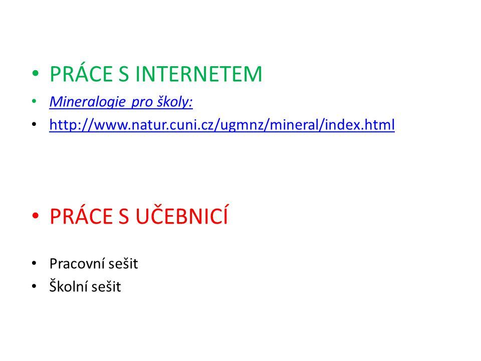 PRÁCE S INTERNETEM Mineralogie pro školy: http://www.natur.cuni.cz/ugmnz/mineral/index.html PRÁCE S UČEBNICÍ Pracovní sešit Školní sešit