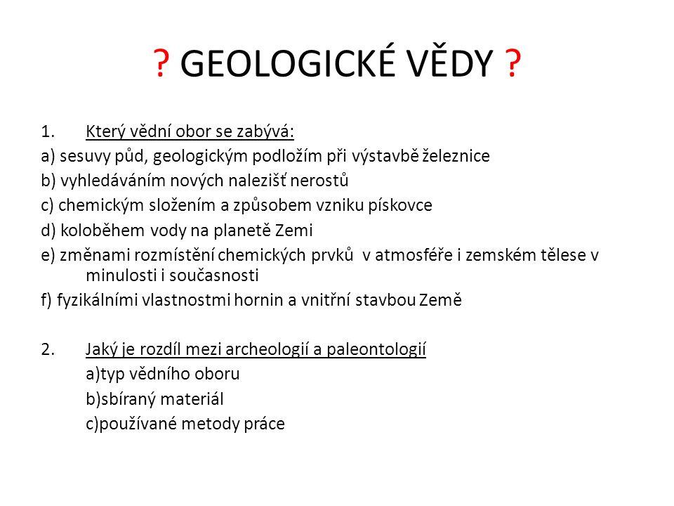 ? GEOLOGICKÉ VĚDY ? 1.Který vědní obor se zabývá: a) sesuvy půd, geologickým podložím při výstavbě železnice b) vyhledáváním nových nalezišť nerostů c