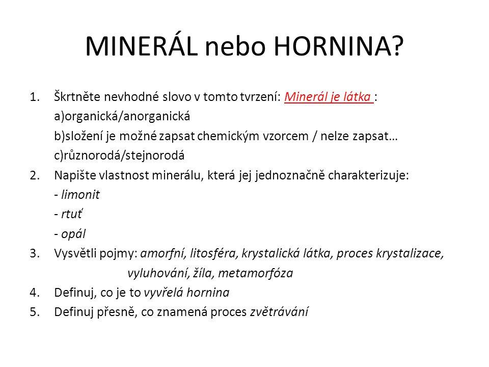 MINERÁL nebo HORNINA? 1.Škrtněte nevhodné slovo v tomto tvrzení: Minerál je látka : a)organická/anorganická b)složení je možné zapsat chemickým vzorce