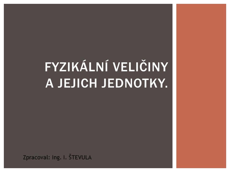 FYZIKÁLNÍ VELIČINY A JEJICH JEDNOTKY. Zpracoval: Ing. I. ŠTEVULA