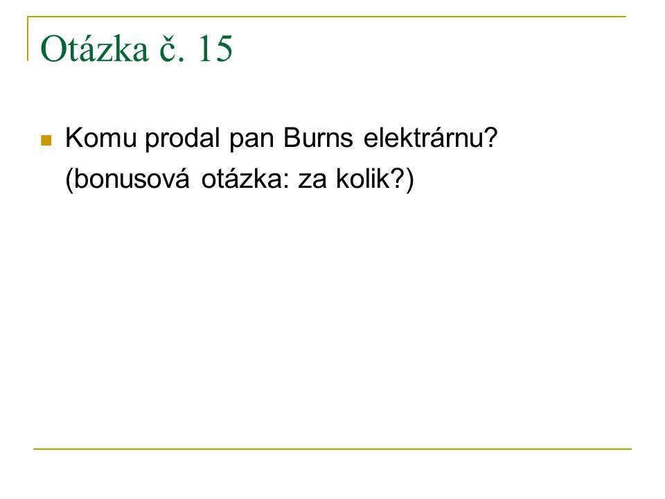 Otázka č. 15 Komu prodal pan Burns elektrárnu (bonusová otázka: za kolik )