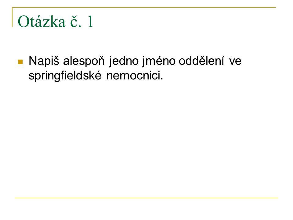 Otázka č. 1 Napiš alespoň jedno jméno oddělení ve springfieldské nemocnici.