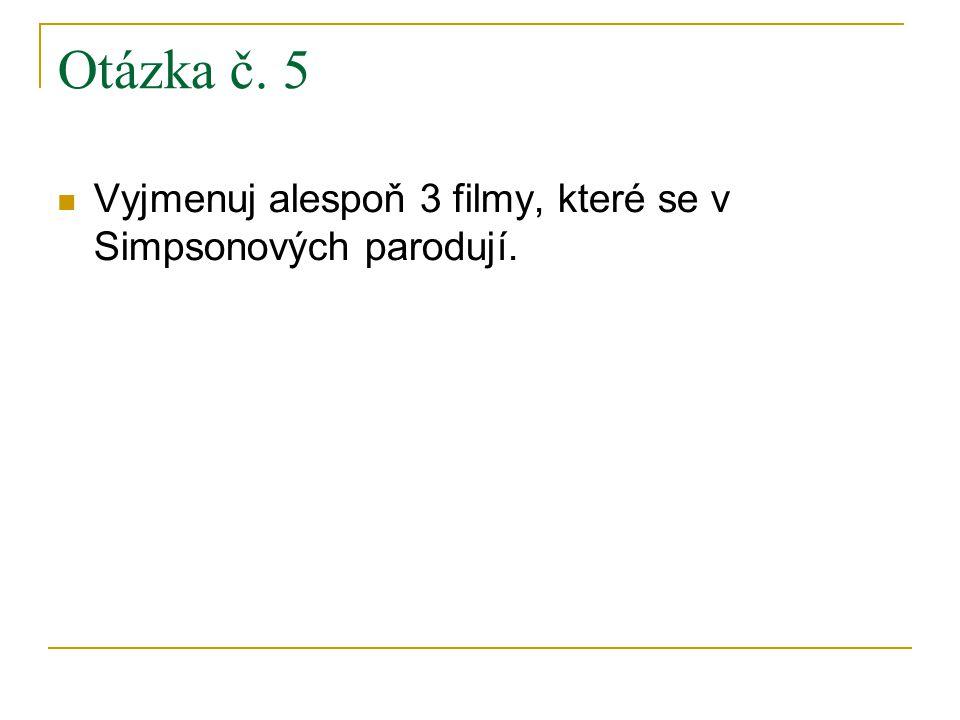 Otázka č. 5 Vyjmenuj alespoň 3 filmy, které se v Simpsonových parodují.