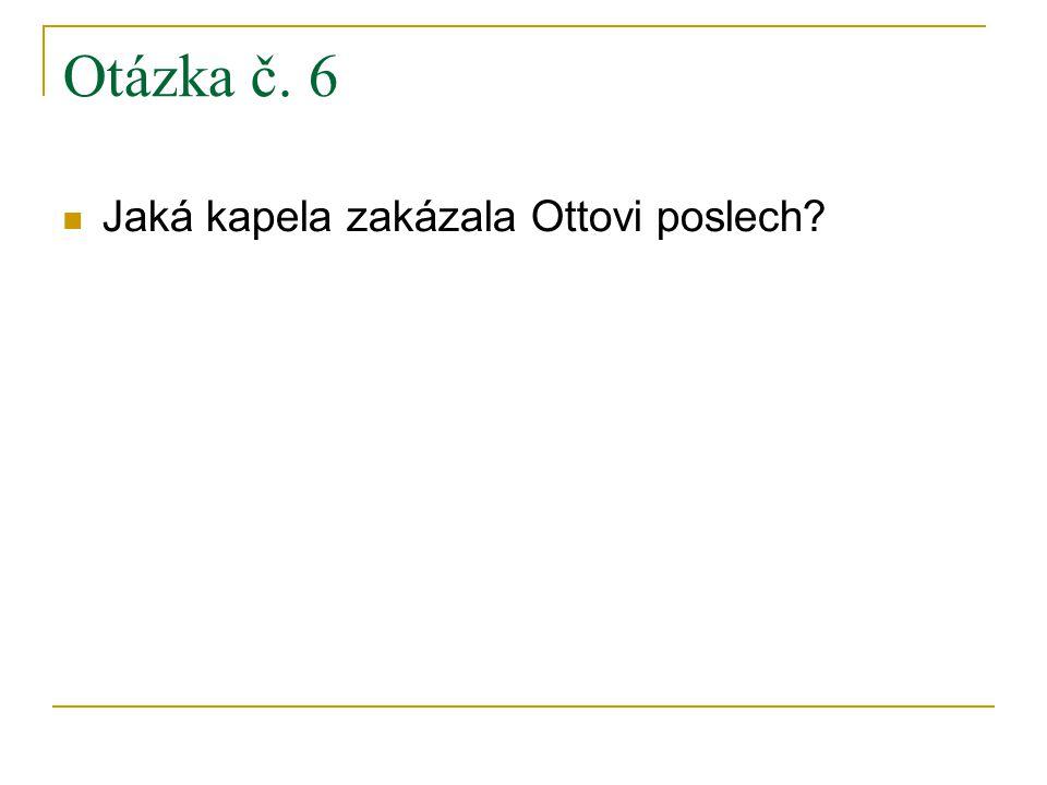 Otázka č. 6 Jaká kapela zakázala Ottovi poslech