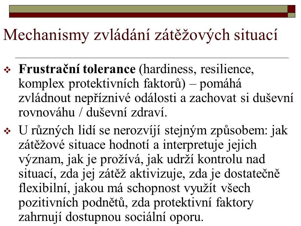Mechanismy zvládání zátěžových situací  Frustrační tolerance (hardiness, resilience, komplex protektivních faktorů) – pomáhá zvládnout nepříznivé odálosti a zachovat si duševní rovnováhu / duševní zdraví.