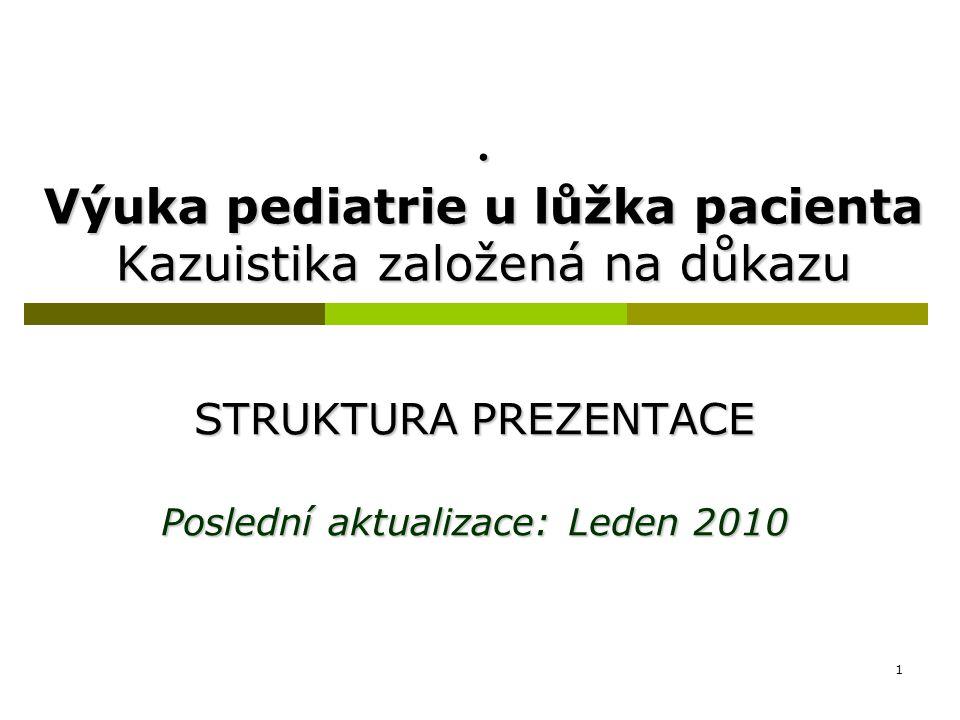 1. Výuka pediatrie u lůžka pacienta Kazuistika založená na důkazu STRUKTURA PREZENTACE Poslední aktualizace: Leden 2010