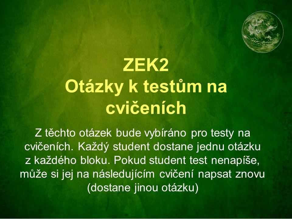 ZEK2 Otázky k testům na cvičeních Z těchto otázek bude vybíráno pro testy na cvičeních. Každý student dostane jednu otázku z každého bloku. Pokud stud