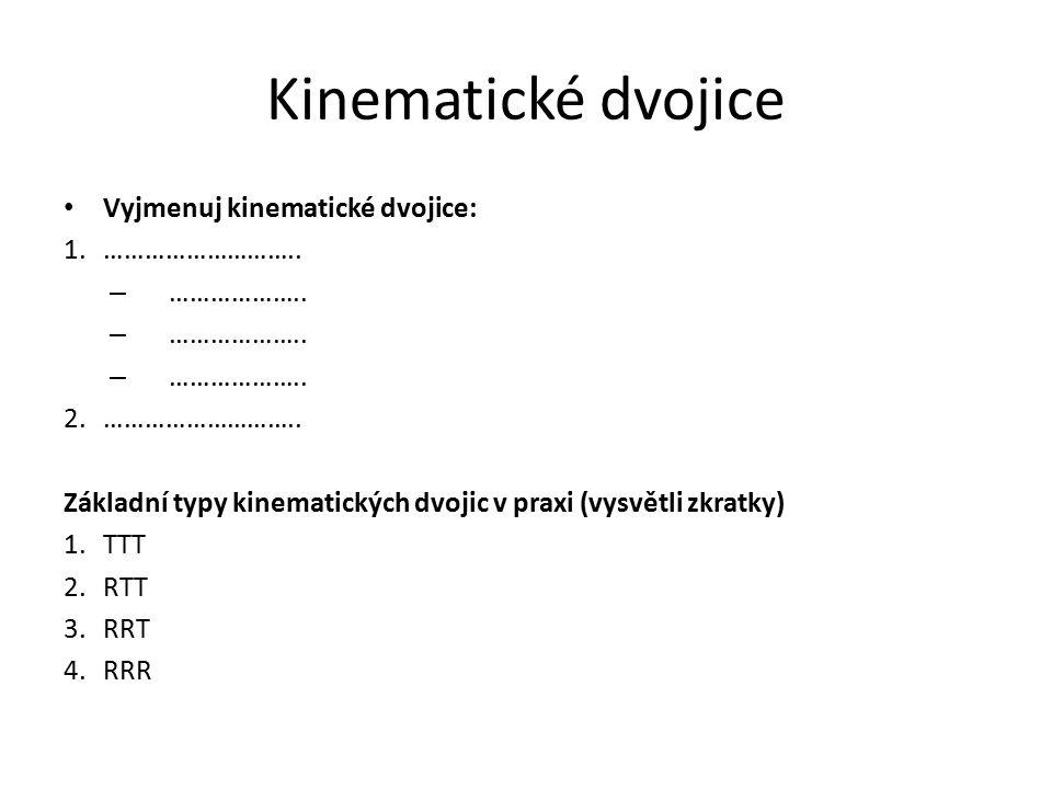 Kinematické dvojice Vyjmenuj kinematické dvojice: 1.……………………….. – ……………….. 2.……………………….. Základní typy kinematických dvojic v praxi (vysvětli zkratky)