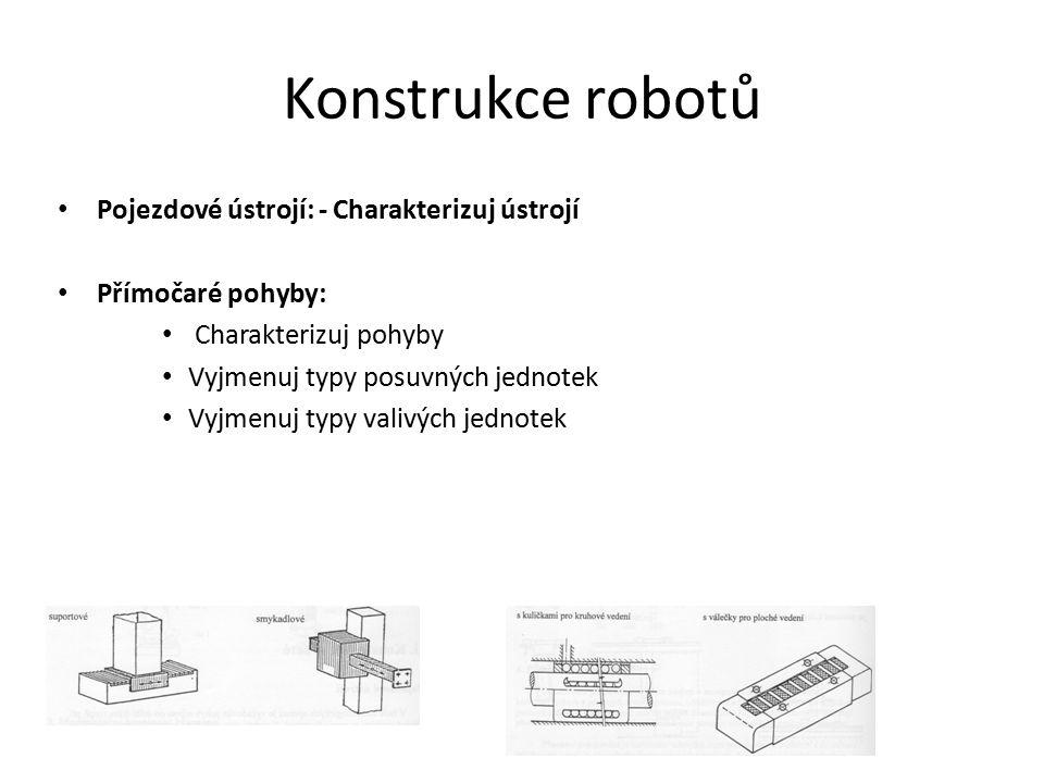 Konstrukce robotů Pojezdové ústrojí: - Charakterizuj ústrojí Přímočaré pohyby: Charakterizuj pohyby Vyjmenuj typy posuvných jednotek Vyjmenuj typy val