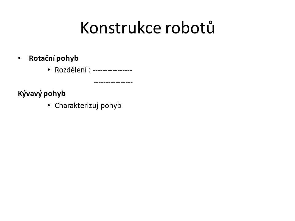 Konstrukce robotů Rotační pohyb Rozdělení : ---------------- ---------------- Kývavý pohyb Charakterizuj pohyb