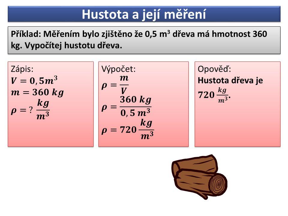 Hustota a její měření Příklad: Měřením bylo zjištěno že 0,5 m 3 dřeva má hmotnost 360 kg. Vypočítej hustotu dřeva.