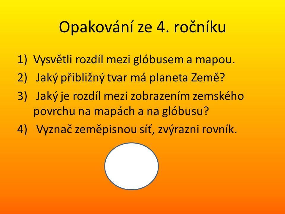Opakování ze 4. ročníku 1)Vysvětli rozdíl mezi glóbusem a mapou. 2) Jaký přibližný tvar má planeta Země? 3) Jaký je rozdíl mezi zobrazením zemského po