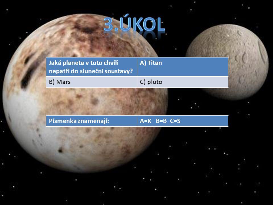 Co je to titan?A) Planeta B) MěsícC) Žádná taková věc není Co písmenka znamenají:A=N B=M C=T