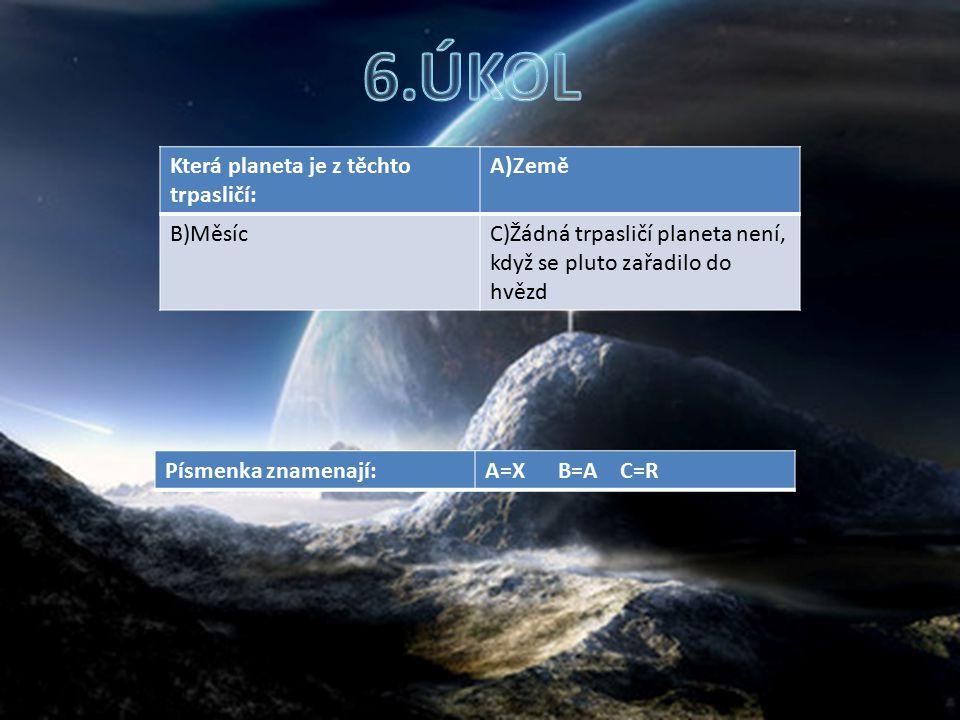 Která planeta je z těchto trpasličí: A)Země B)MěsícC)Žádná trpasličí planeta není, když se pluto zařadilo do hvězd Písmenka znamenají:A=X B=A C=R