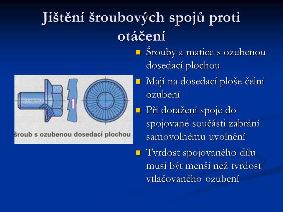 Jištění šroubových spojů proti otáčení Šrouby a matice s ozubenou dosedací plochou Mají na dosedací ploše čelní ozubení Při dotažení spoje do spojovan