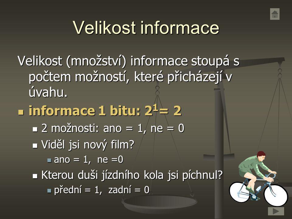 Velikost informace Velikost (množství) informace stoupá s počtem možností, které přicházejí v úvahu. informace 1 bitu: 2 1 = 2 informace 1 bitu: 2 1 =