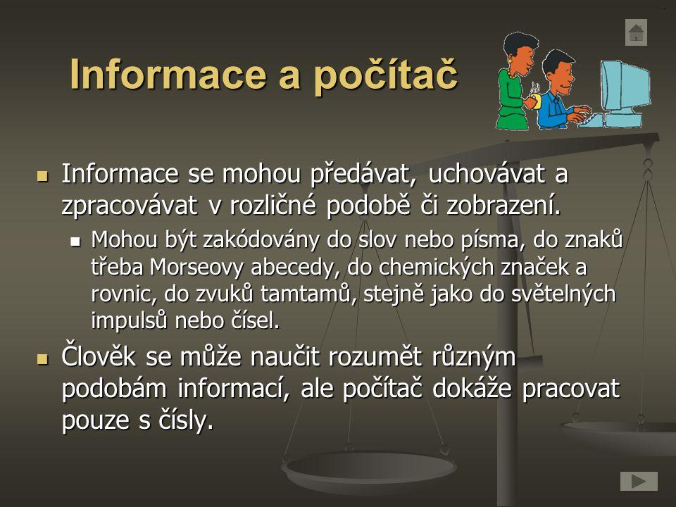 Informace a počítač Informace se mohou předávat, uchovávat a zpracovávat v rozličné podobě či zobrazení. Informace se mohou předávat, uchovávat a zpra
