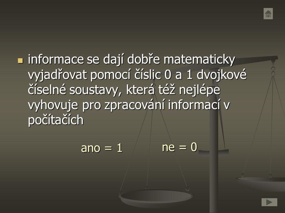 informace se dají dobře matematicky vyjadřovat pomocí číslic 0 a 1 dvojkové číselné soustavy, která též nejlépe vyhovuje pro zpracování informací v po