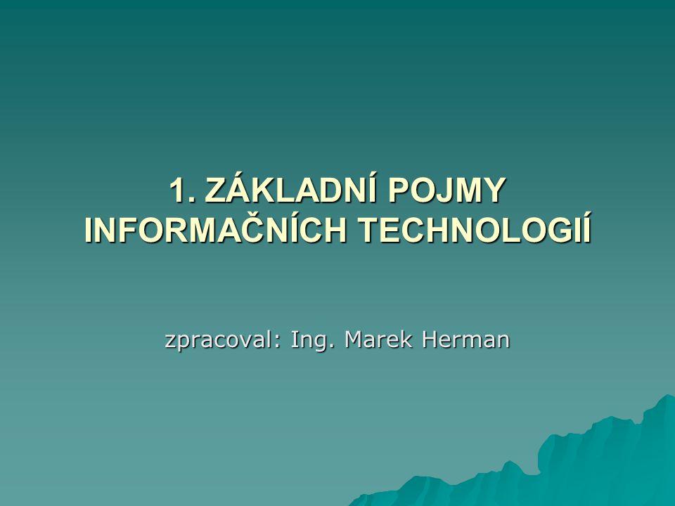 1. ZÁKLADNÍ POJMY INFORMAČNÍCH TECHNOLOGIÍ zpracoval: Ing. Marek Herman