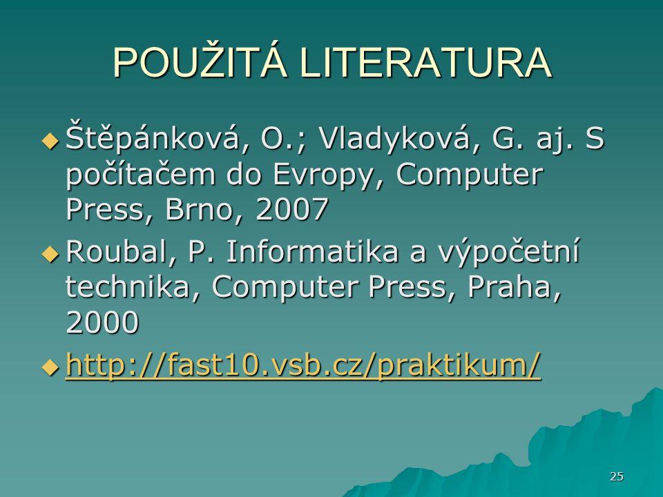 POUŽITÁ LITERATURA  Štěpánková, O.; Vladyková, G. aj. S počítačem do Evropy, Computer Press, Brno, 2007  Roubal, P. Informatika a výpočetní technika