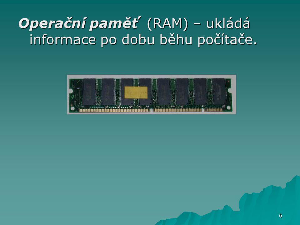 Operační paměť (RAM) – ukládá informace po dobu běhu počítače. 6