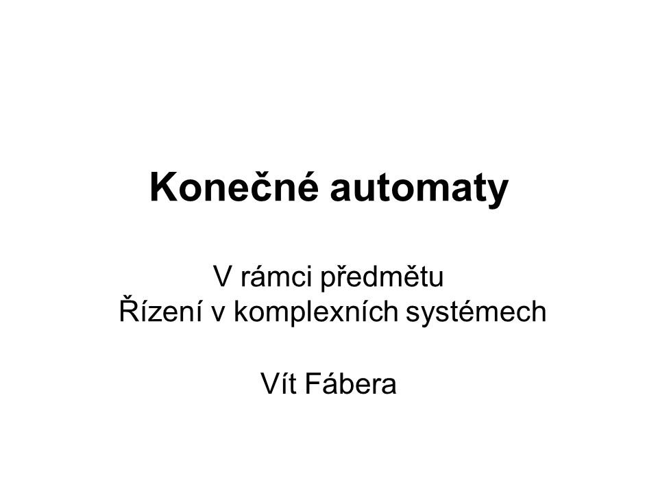 Konečné automaty V rámci předmětu Řízení v komplexních systémech Vít Fábera