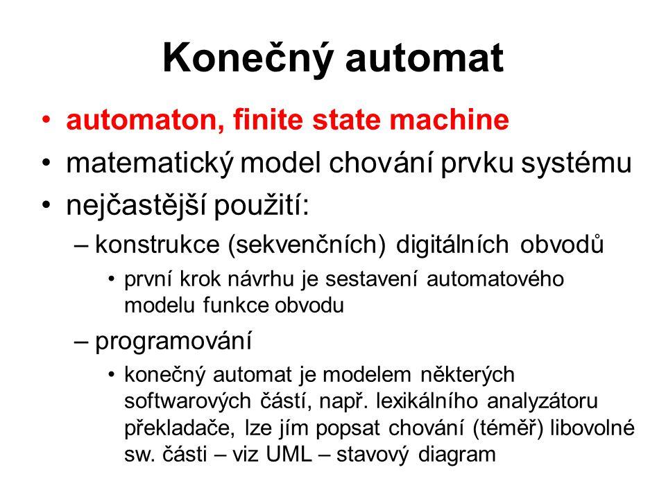 Konečný automat automaton, finite state machine matematický model chování prvku systému nejčastější použití: –konstrukce (sekvenčních) digitálních obvodů první krok návrhu je sestavení automatového modelu funkce obvodu –programování konečný automat je modelem některých softwarových částí, např.