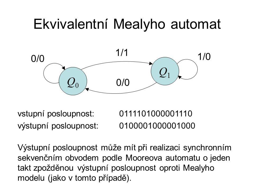 Ekvivalentní Mealyho automat Q0Q0 Q1Q1 0/0 1/1 0/0 1/0 vstupní posloupnost:0111101000001110 výstupní posloupnost:0100001000001000 Výstupní posloupnost může mít při realizaci synchronním sekvenčním obvodem podle Mooreova automatu o jeden takt zpožděnou výstupní posloupnost oproti Mealyho modelu (jako v tomto případě).