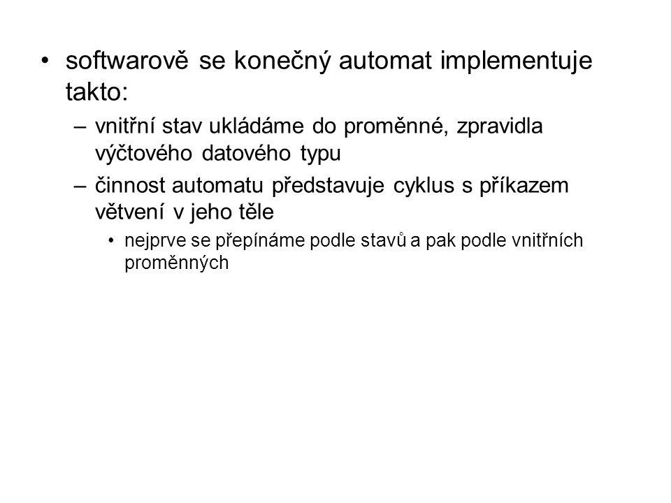 softwarově se konečný automat implementuje takto: –vnitřní stav ukládáme do proměnné, zpravidla výčtového datového typu –činnost automatu představuje cyklus s příkazem větvení v jeho těle nejprve se přepínáme podle stavů a pak podle vnitřních proměnných