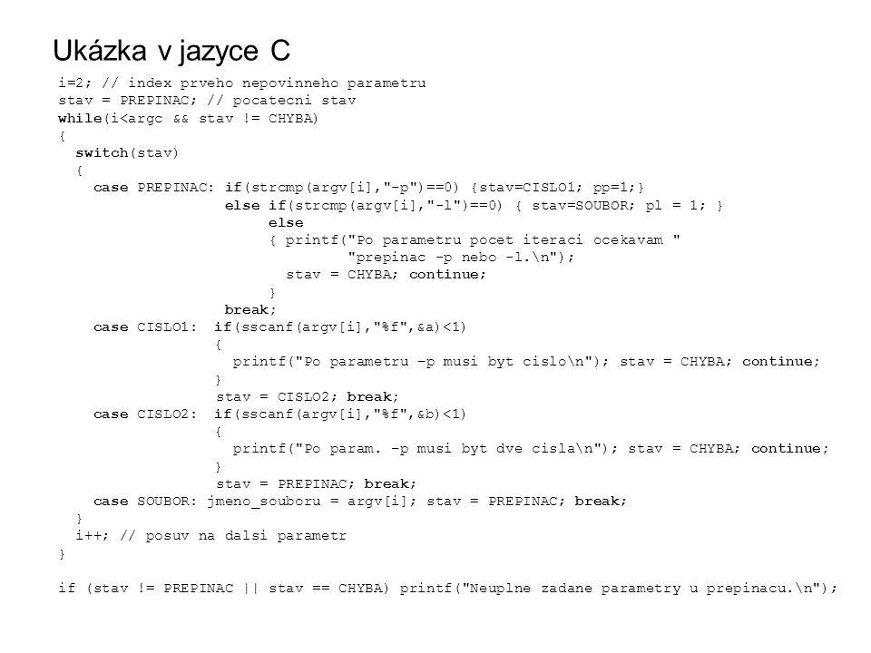 Ukázka v jazyce C i=2; // index prveho nepovinneho parametru stav = PREPINAC; // pocatecni stav while(i<argc && stav != CHYBA) { switch(stav) { case PREPINAC: if(strcmp(argv[i], -p )==0) {stav=CISLO1; pp=1;} else if(strcmp(argv[i], -l )==0) { stav=SOUBOR; pl = 1; } else { printf( Po parametru pocet iteraci ocekavam prepinac -p nebo -l.\n ); stav = CHYBA; continue; } break; case CISLO1: if(sscanf(argv[i], %f ,&a)<1) { printf( Po parametru –p musi byt cislo\n ); stav = CHYBA; continue; } stav = CISLO2; break; case CISLO2: if(sscanf(argv[i], %f ,&b)<1) { printf( Po param.