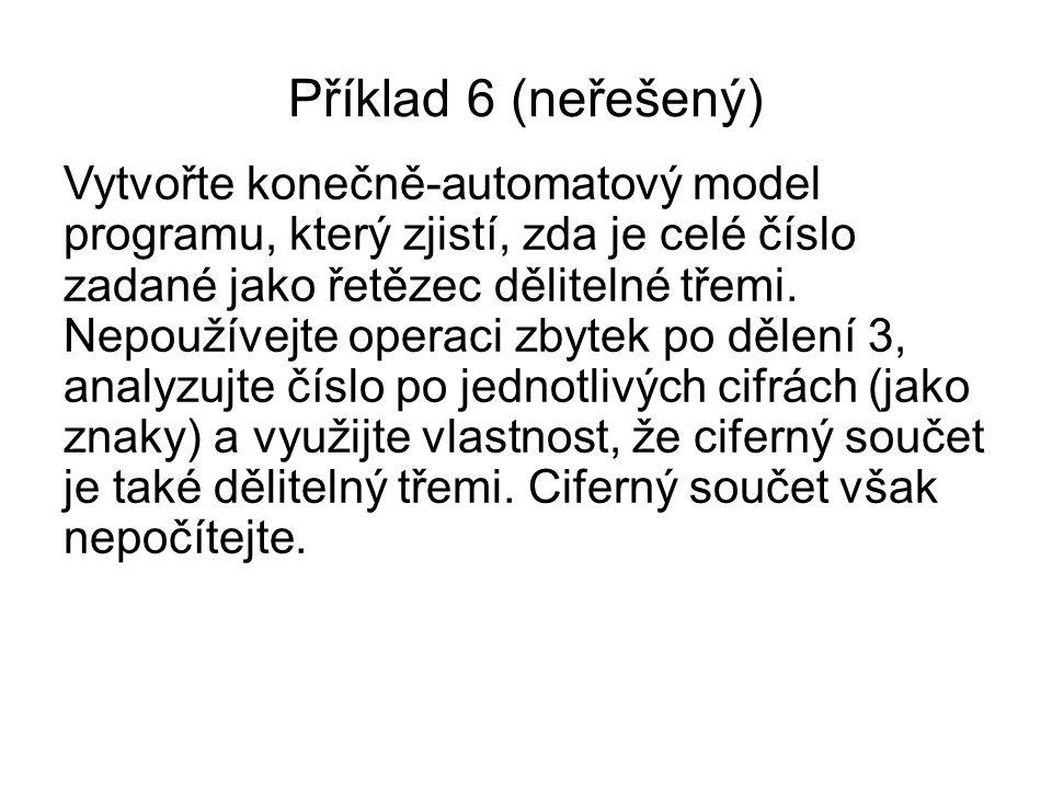 Příklad 6 (neřešený) Vytvořte konečně-automatový model programu, který zjistí, zda je celé číslo zadané jako řetězec dělitelné třemi. Nepoužívejte ope