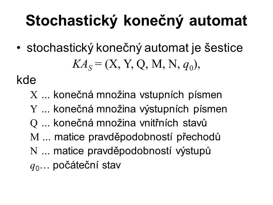 Stochastický konečný automat stochastický konečný automat je šestice KA S = (X, Y, Q, M, N, q 0 ), kde X... konečná množina vstupních písmen Y... kone