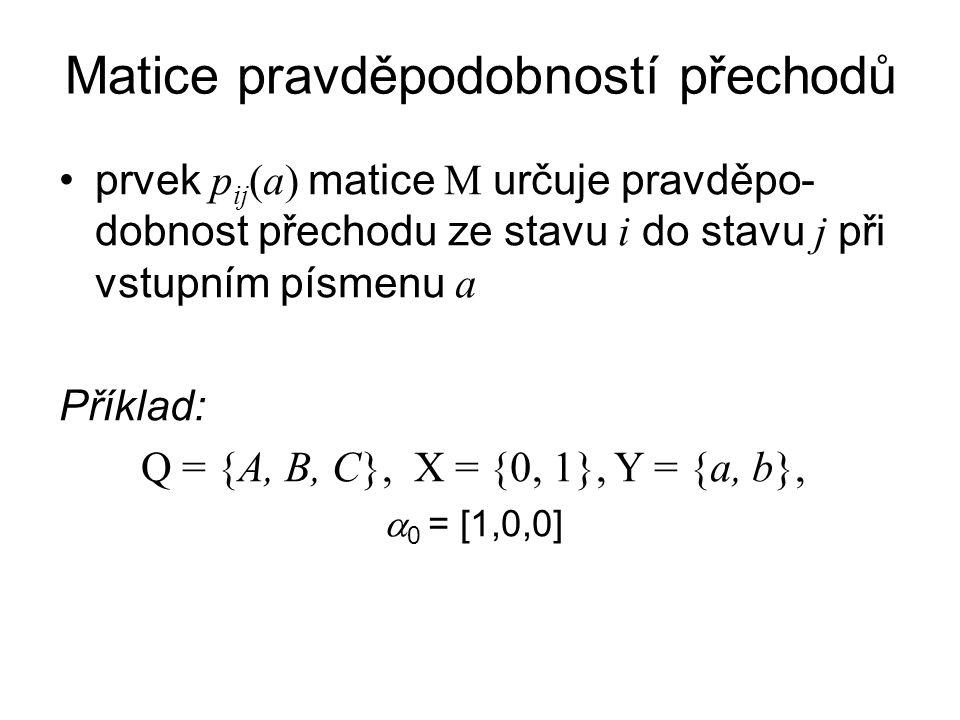 Matice pravděpodobností přechodů prvek p ij (a) matice M určuje pravděpo- dobnost přechodu ze stavu i do stavu j při vstupním písmenu a Příklad: Q = {A, B, C}, X = {0, 1}, Y = {a, b},  0 = [1,0,0]
