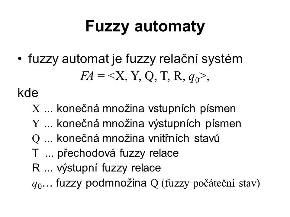 Fuzzy automaty fuzzy automat je fuzzy relační systém FA =, kde X... konečná množina vstupních písmen Y... konečná množina výstupních písmen Q... koneč