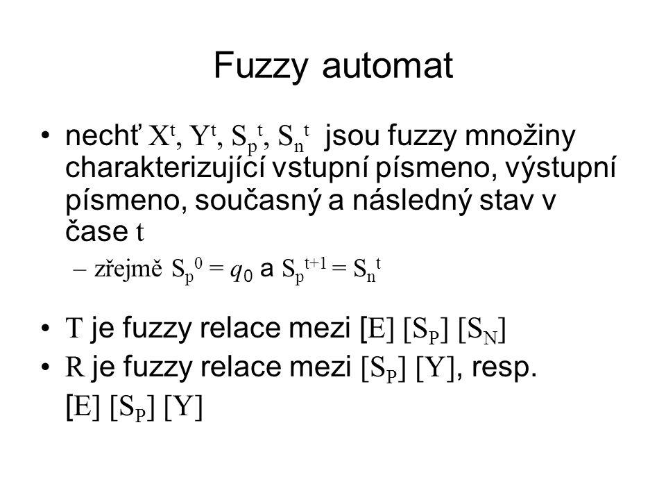 Fuzzy automat nechť X t, Y t, S p t, S n t jsou fuzzy množiny charakterizující vstupní písmeno, výstupní písmeno, současný a následný stav v čase t –zřejmě S p 0 = q 0 a S p t+1 = S n t T je fuzzy relace mezi [ E] [S P ] [S N ] R je fuzzy relace mezi [S P ] [Y], resp.