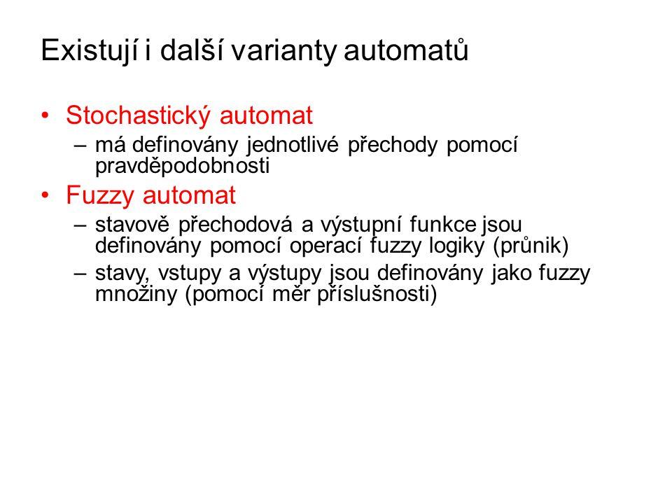 Existují i další varianty automatů Stochastický automat –má definovány jednotlivé přechody pomocí pravděpodobnosti Fuzzy automat –stavově přechodová a výstupní funkce jsou definovány pomocí operací fuzzy logiky (průnik) –stavy, vstupy a výstupy jsou definovány jako fuzzy množiny (pomocí měr příslušnosti)