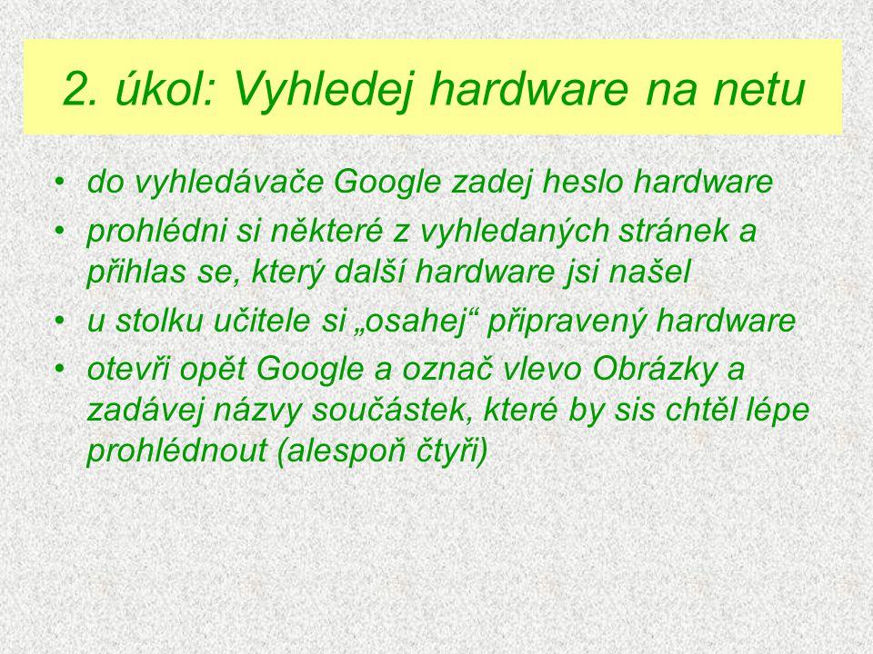 """do vyhledávače Google zadej heslo hardware prohlédni si některé z vyhledaných stránek a přihlas se, který další hardware jsi našel u stolku učitele si """"osahej připravený hardware otevři opět Google a označ vlevo Obrázky a zadávej názvy součástek, které by sis chtěl lépe prohlédnout (alespoň čtyři) 2."""