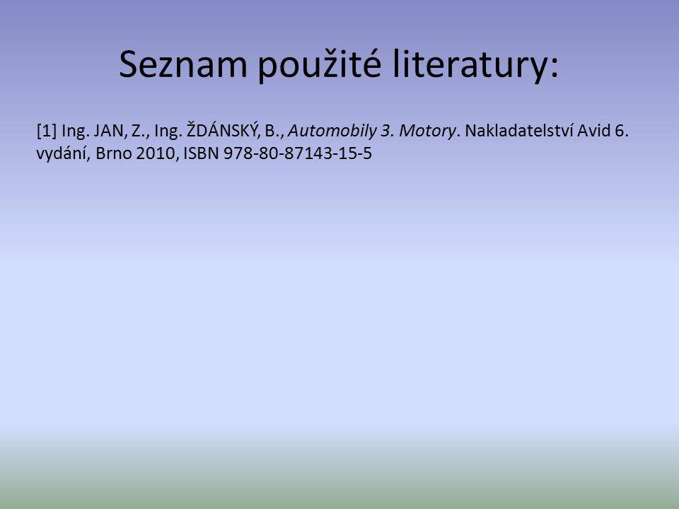 Seznam použité literatury: [1] Ing. JAN, Z., Ing. ŽDÁNSKÝ, B., Automobily 3. Motory. Nakladatelství Avid 6. vydání, Brno 2010, ISBN 978-80-87143-15-5