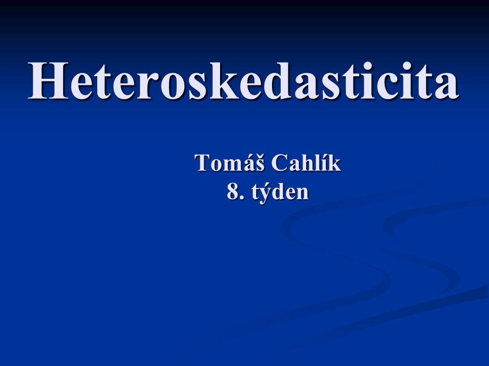 Heteroskedasticita Tomáš Cahlík 8. týden