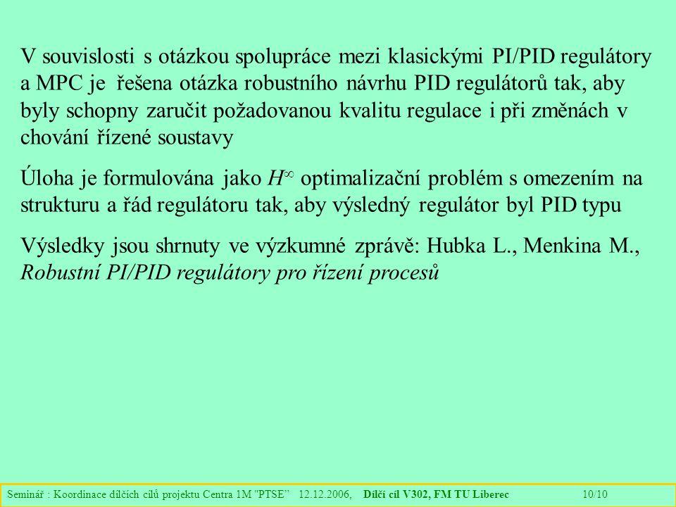 Seminář : Koordinace dílčích cílů projektu Centra 1M PTSE 12.12.2006, Dílčí cíl V302, FM TU Liberec 10/10 V souvislosti s otázkou spolupráce mezi klasickými PI/PID regulátory a MPC je řešena otázka robustního návrhu PID regulátorů tak, aby byly schopny zaručit požadovanou kvalitu regulace i při změnách v chování řízené soustavy Úloha je formulována jako H  optimalizační problém s omezením na strukturu a řád regulátoru tak, aby výsledný regulátor byl PID typu Výsledky jsou shrnuty ve výzkumné zprávě: Hubka L., Menkina M., Robustní PI/PID regulátory pro řízení procesů