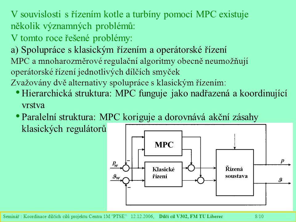 Seminář : Koordinace dílčích cílů projektu Centra 1M PTSE 12.12.2006, Dílčí cíl V302, FM TU Liberec 8/10 V souvislosti s řízením kotle a turbíny pomocí MPC existuje několik významných problémů: V tomto roce řešené problémy: a) Spolupráce s klasickým řízením a operátorské řízení MPC a mnoharozměrové regulační algoritmy obecně neumožňují operátorské řízení jednotlivých dílčích smyček Zvažovány dvě alternativy spolupráce s klasickým řízením: Hierarchická struktura: MPC funguje jako nadřazená a koordinující vrstva Paralelní struktura: MPC koriguje a dorovnává akční zásahy klasických regulátorů
