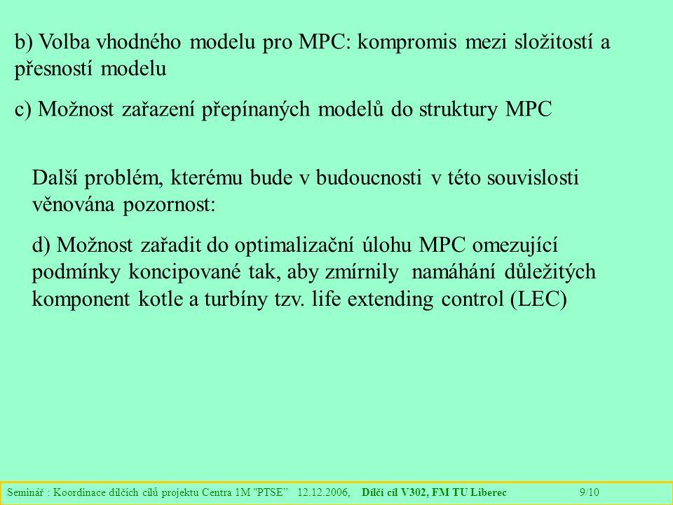 Seminář : Koordinace dílčích cílů projektu Centra 1M PTSE 12.12.2006, Dílčí cíl V302, FM TU Liberec 9/10 b) Volba vhodného modelu pro MPC: kompromis mezi složitostí a přesností modelu c) Možnost zařazení přepínaných modelů do struktury MPC Další problém, kterému bude v budoucnosti v této souvislosti věnována pozornost: d) Možnost zařadit do optimalizační úlohu MPC omezující podmínky koncipované tak, aby zmírnily namáhání důležitých komponent kotle a turbíny tzv.