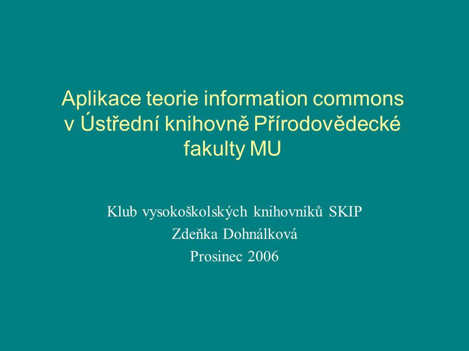 Aplikace teorie information commons v Ústřední knihovně Přírodovědecké fakulty MU Klub vysokoškolských knihovníků SKIP Zdeňka Dohnálková Prosinec 2006
