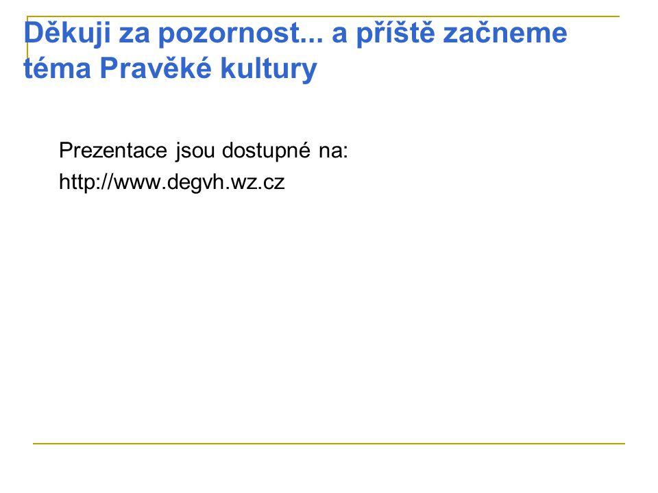 Děkuji za pozornost... a příště začneme téma Pravěké kultury Prezentace jsou dostupné na: http://www.degvh.wz.cz