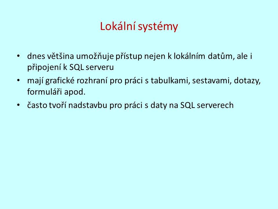 Lokální systémy dnes většina umožňuje přístup nejen k lokálním datům, ale i připojení k SQL serveru mají grafické rozhraní pro práci s tabulkami, sestavami, dotazy, formuláři apod.
