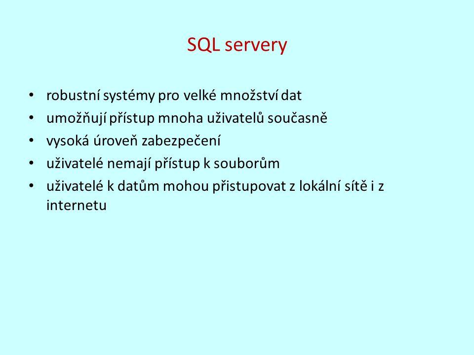 SQL servery robustní systémy pro velké množství dat umožňují přístup mnoha uživatelů současně vysoká úroveň zabezpečení uživatelé nemají přístup k souborům uživatelé k datům mohou přistupovat z lokální sítě i z internetu