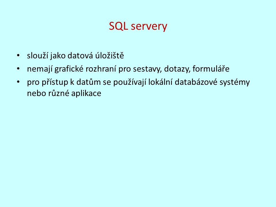 SQL servery slouží jako datová úložiště nemají grafické rozhraní pro sestavy, dotazy, formuláře pro přístup k datům se používají lokální databázové systémy nebo různé aplikace