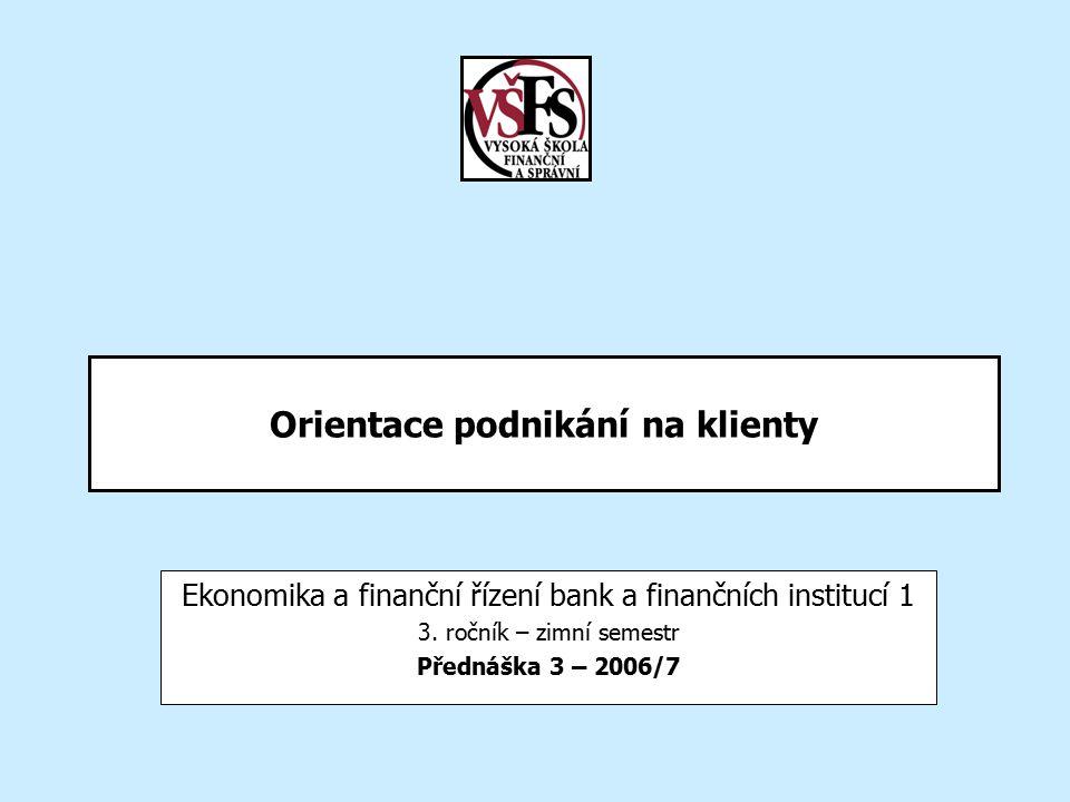 Orientace podnikání na klienty Ekonomika a finanční řízení bank a finančních institucí 1 3. ročník – zimní semestr Přednáška 3 – 2006/7