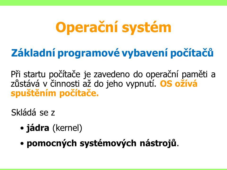 Operační systém Základní programové vybavení počítačů Při startu počítače je zavedeno do operační paměti a zůstává v činnosti až do jeho vypnutí. OS o